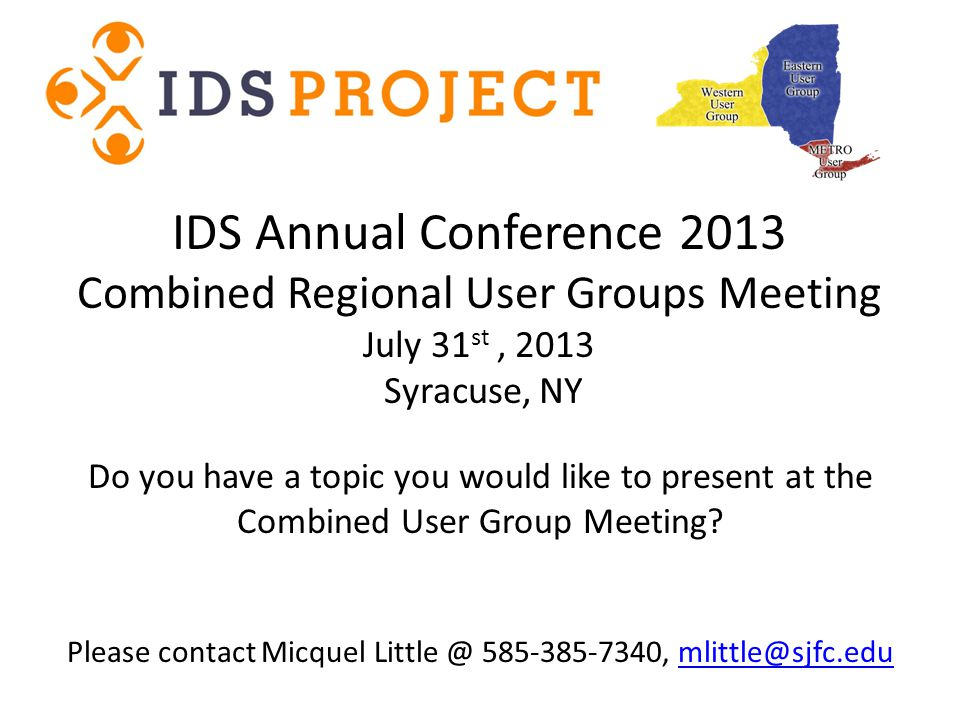 IDS Annual Conference 2013 Combined Regional User Groups Meeting July 31 st, 2013 Syracuse, NY Do you have a topic you would like to present at the Combined User Group Meeting.