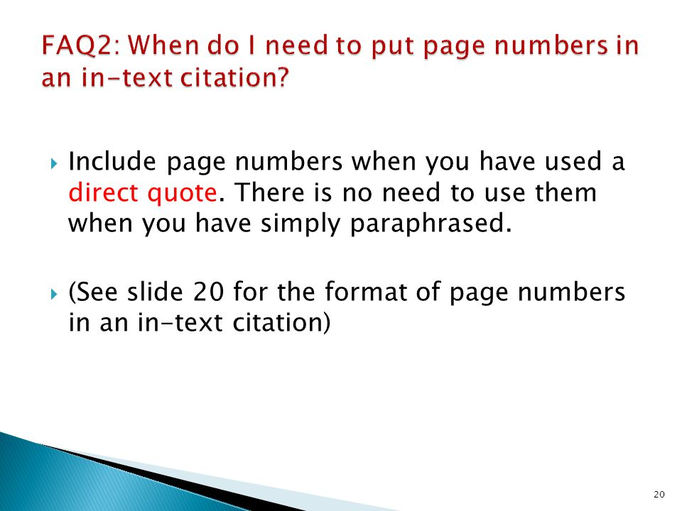 Include page numbers when you have used a direct quote. There is no need to use them when you have simply paraphrased. (See slide 20 for the format of