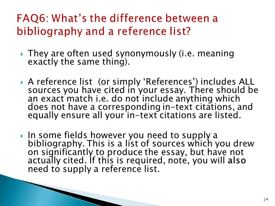 They are often used synonymously (i.e. meaning exactly the same thing). A reference list (or simply References) includes ALL sources you have cited in
