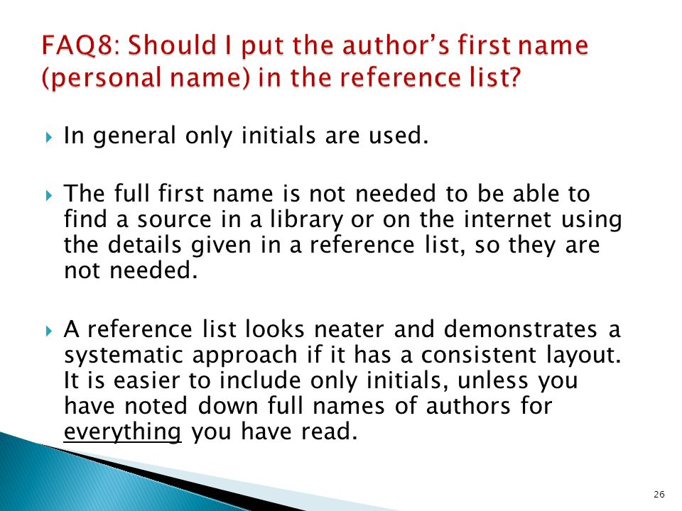 In general only initials are used. The full first name is not needed to be able to find a source in a library or on the internet using the details giv