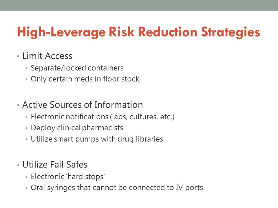 High-Leverage Risk Reduction Strategies Limit Access Separate/locked containers Only certain meds in floor stock Active Sources of Information Electro