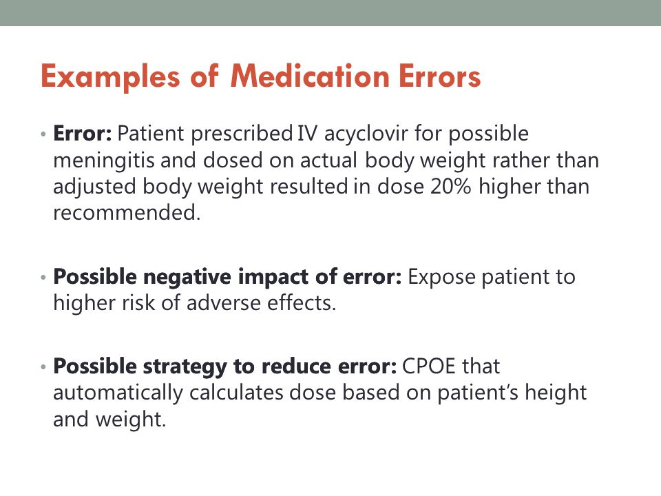 Examples of Medication Errors Error: Patient prescribed IV acyclovir for possible meningitis and dosed on actual body weight rather than adjusted body
