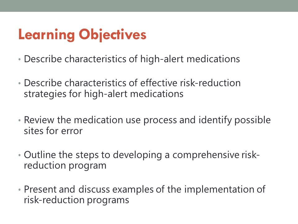 Summary High-alert medications have increased risk of causing patient harm when used in error Combining multiple low and high-leverage risk-reduction strategies are essential to improving outcomes Risk-reduction strategies need to be selected based on errors likely to occur with a particular drug Monitoring programs for effectiveness is essential to guaranteeing sustained success