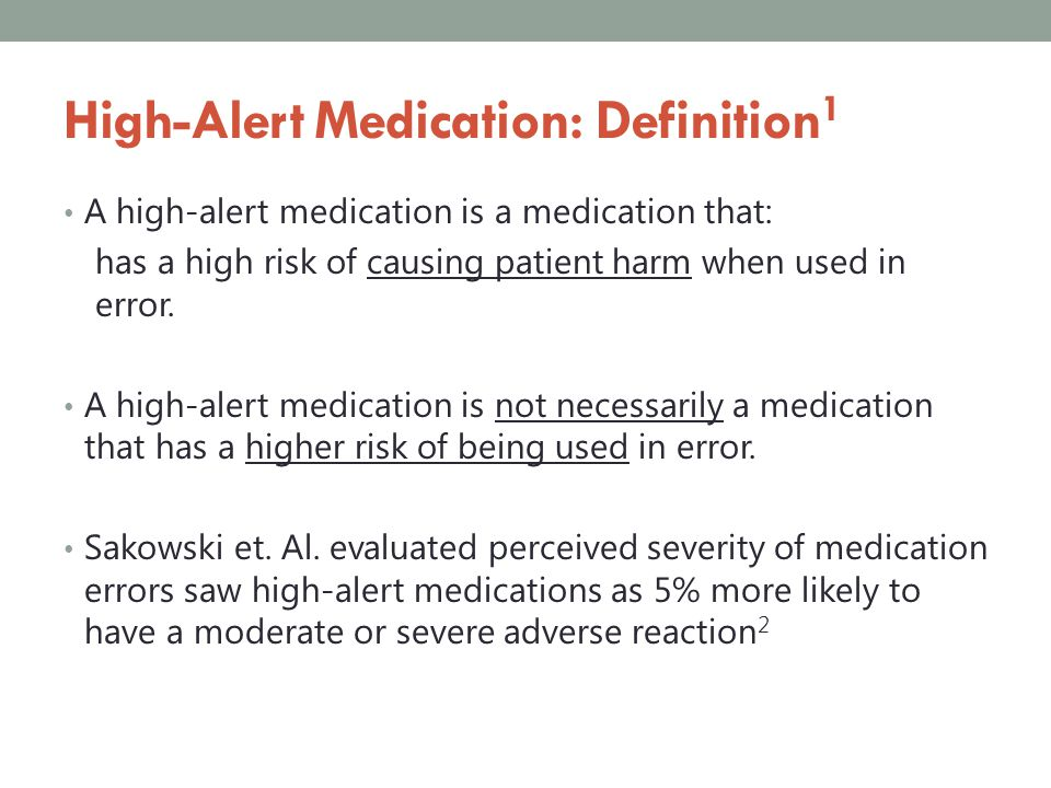 High-Alert Medication: ISMP Examples 3,4 Insulin Anticoagulants Opioids Concentrated electrolytes Antineoplastic agents Antiretroviral agents Anesthetic agents Antiarrhythmic agents Epidural/intrathecal formulations Adrenergic agonists Adrenergic antagonists Parenteral nutrition Dialysis solution Liposomal formulations Immunosuppressants Pregnancy category X drugs Pediatric liquid formulations Oral hypoglycemic agents IV radiocontrast agents Hypertonic saline Neurommuscular Blocking Agents