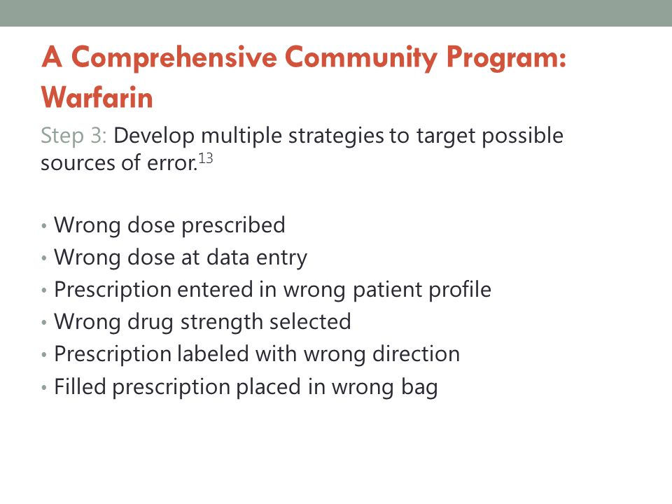 A Comprehensive Community Program: Warfarin Step 3: Develop multiple strategies to target possible sources of error. 13 Wrong dose prescribed Wrong do