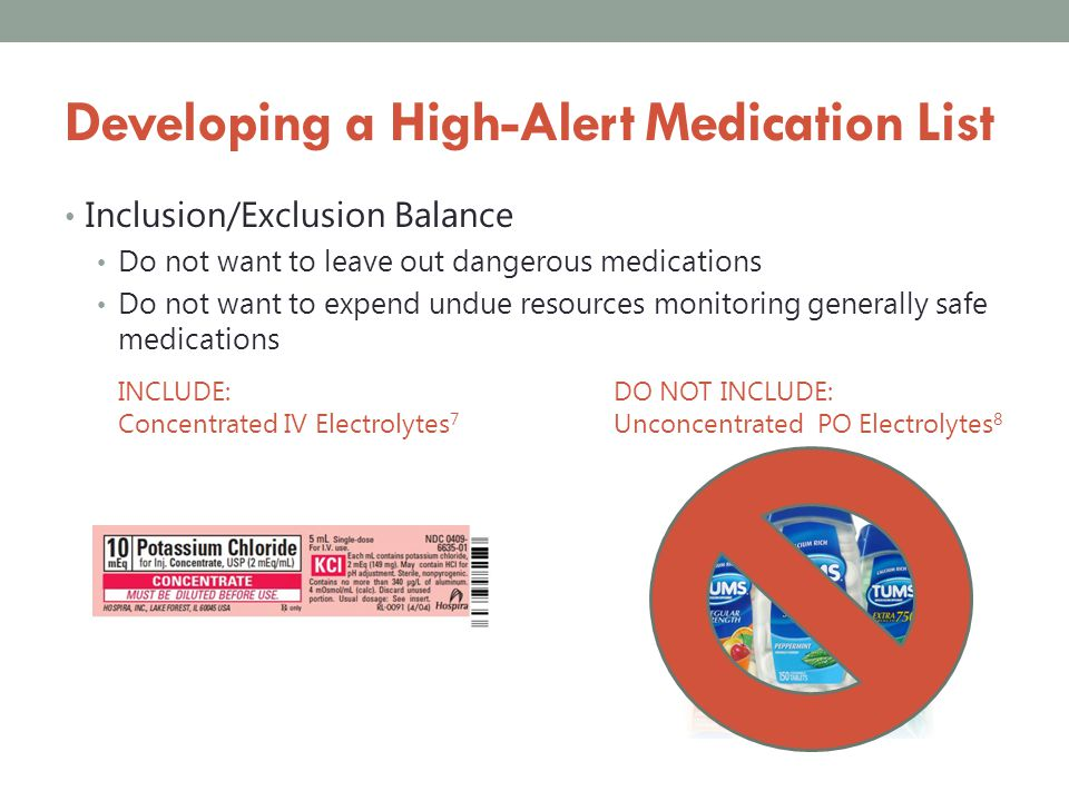 Developing a High-Alert Medication List List should be dynamic 6 List should be known to all practitioners List should be backed by processes that reduce errors, and which reduce the risk associated with errors
