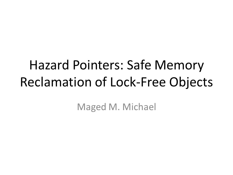 Hazard Pointers: Safe Memory Reclamation of Lock-Free Objects Maged M. Michael