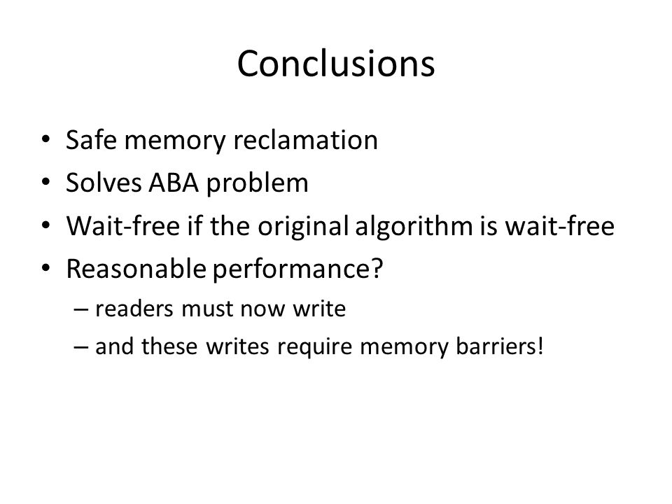 Conclusions Safe memory reclamation Solves ABA problem Wait-free if the original algorithm is wait-free Reasonable performance? – readers must now wri
