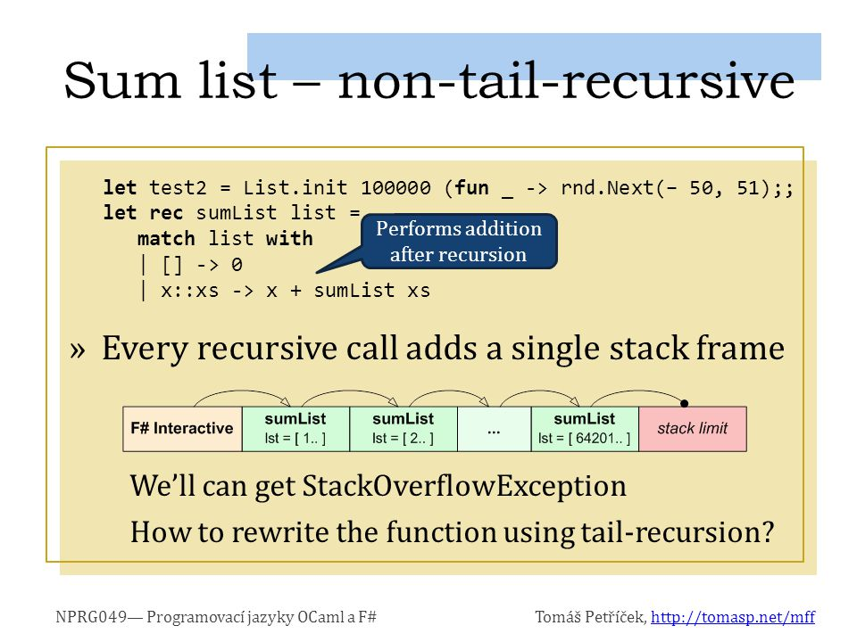 NPRG049 Programovací jazyky OCaml a F#Tomáš Petříček, http://tomasp.net/mffhttp://tomasp.net/mff »Every recursive call adds a single stack frame Well can get StackOverflowException How to rewrite the function using tail-recursion.