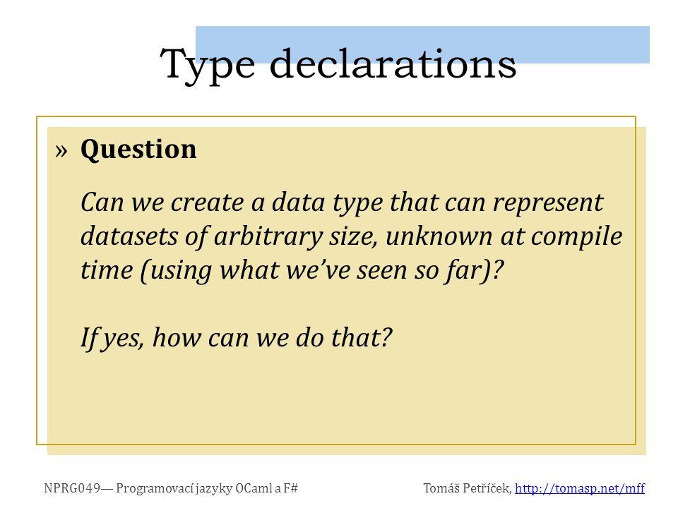 NPRG049 Programovací jazyky OCaml a F#Tomáš Petříček, http://tomasp.net/mffhttp://tomasp.net/mff »Using type recursively in its declaration »We also need to terminate the recursion type List = | Cons of a * List | Nil let list = Cons(0, Cons(1, Cons(2, Nil))) Recursive type declarations type List = | Cons of a * List let list = Cons(0, Cons(1, Cons(2,...))) Recursive usage This looks like a problem.