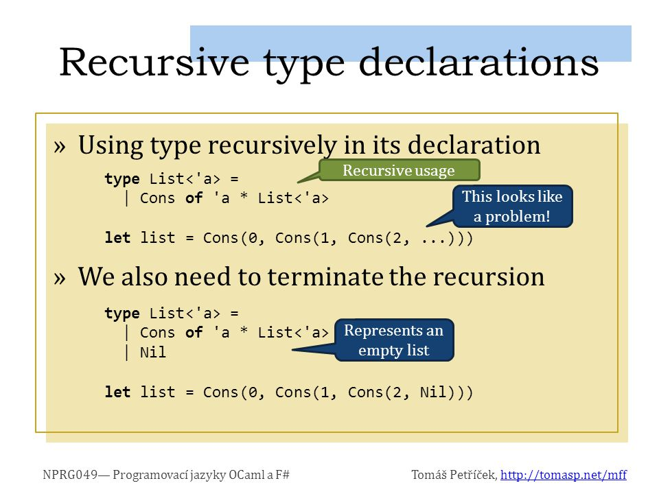 NPRG049 Programovací jazyky OCaml a F#Tomáš Petříček, http://tomasp.net/mffhttp://tomasp.net/mff »Using type recursively in its declaration »We also need to terminate the recursion type List = | Cons of a * List | Nil let list = Cons(0, Cons(1, Cons(2, Nil))) Recursive type declarations type List = | Cons of a * List let list = Cons(0, Cons(1, Cons(2,...))) Recursive usage This looks like a problem.