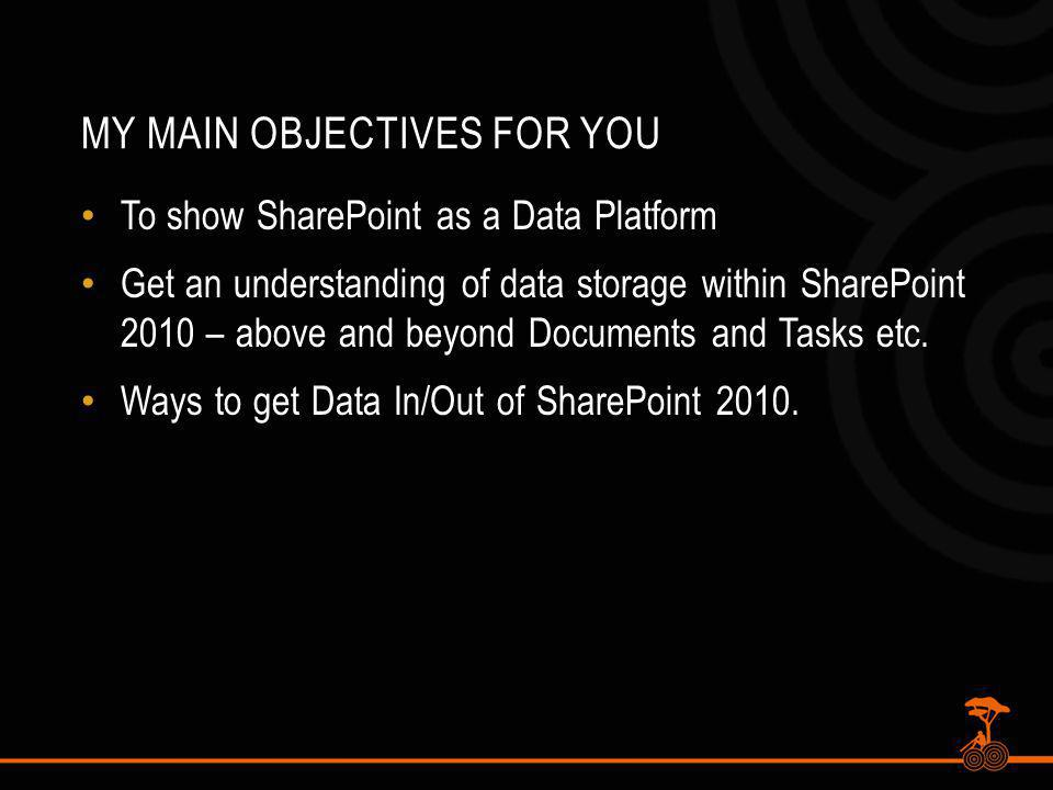 MY MAIN OBJECTIVES FOR YOU To show SharePoint as a Data Platform Get an understanding of data storage within SharePoint 2010 – above and beyond Documents and Tasks etc.