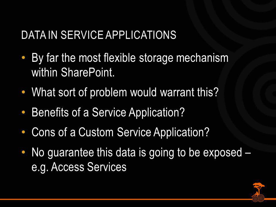 DATA IN SERVICE APPLICATIONS By far the most flexible storage mechanism within SharePoint.