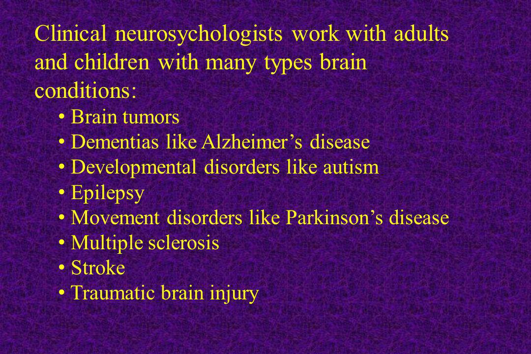 Clinical neurosychologists work with adults and children with many types brain conditions: Brain tumors Dementias like Alzheimers disease Developmenta