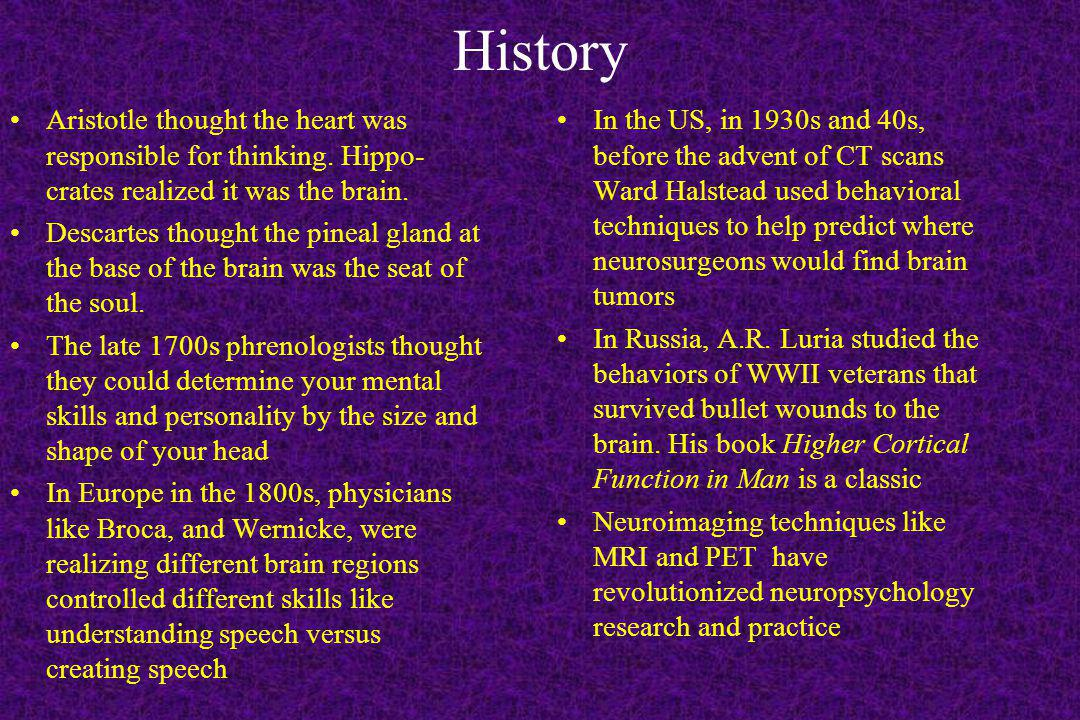 History Aristotle thought the heart was responsible for thinking. Hippo- crates realized it was the brain. Descartes thought the pineal gland at the b