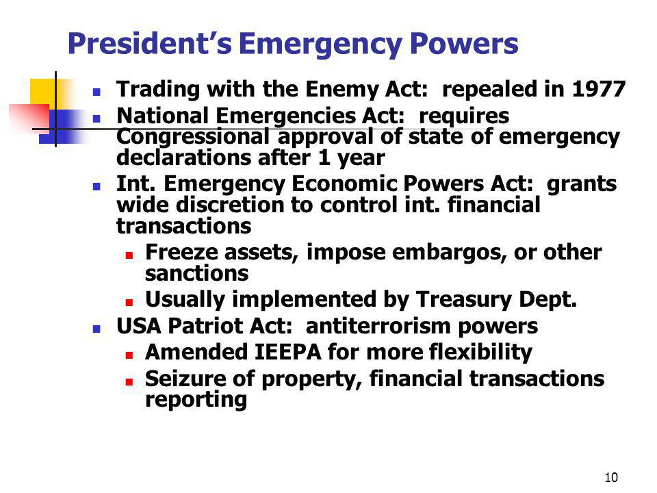 10 Presidents Emergency Powers Trading with the Enemy Act: repealed in 1977 National Emergencies Act: requires Congressional approval of state of emergency declarations after 1 year Int.