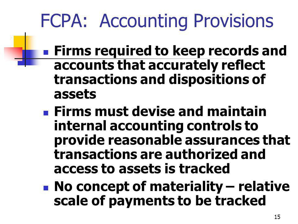 15 FCPA: Accounting Provisions Firms required to keep records and accounts that accurately reflect transactions and dispositions of assets Firms must devise and maintain internal accounting controls to provide reasonable assurances that transactions are authorized and access to assets is tracked No concept of materiality – relative scale of payments to be tracked