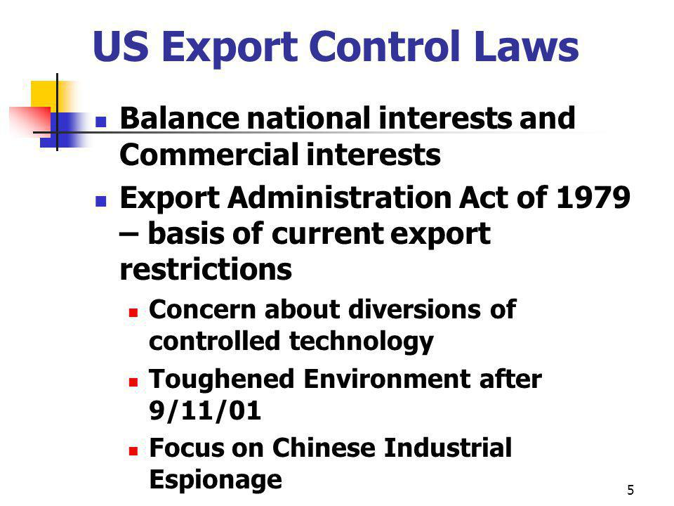 US Export Control Laws Balance national interests and Commercial interests Export Administration Act of 1979 – basis of current export restrictions Concern about diversions of controlled technology Toughened Environment after 9/11/01 Focus on Chinese Industrial Espionage 5