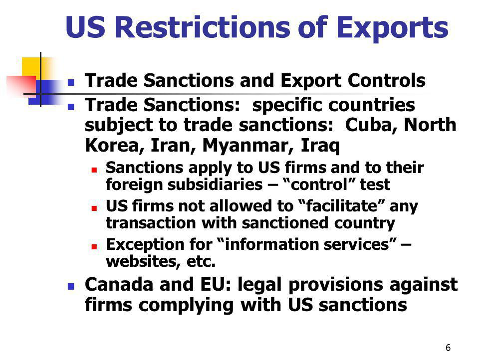 6 US Restrictions of Exports Trade Sanctions and Export Controls Trade Sanctions: specific countries subject to trade sanctions: Cuba, North Korea, Iran, Myanmar, Iraq Sanctions apply to US firms and to their foreign subsidiaries – control test US firms not allowed to facilitate any transaction with sanctioned country Exception for information services – websites, etc.