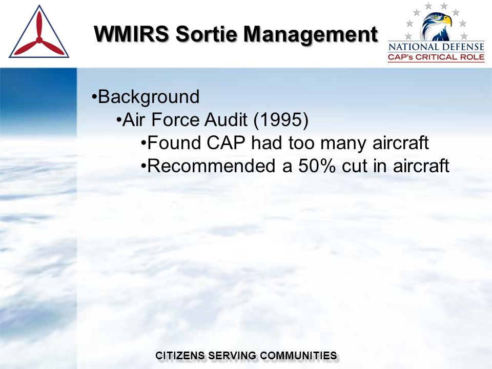 WMIRS Sortie Management WMIRS Sortie Management CITIZENS SERVING COMMUNITIES Background Air Force Audit (1995) Found CAP had too many aircraft Recommended a 50% cut in aircraft