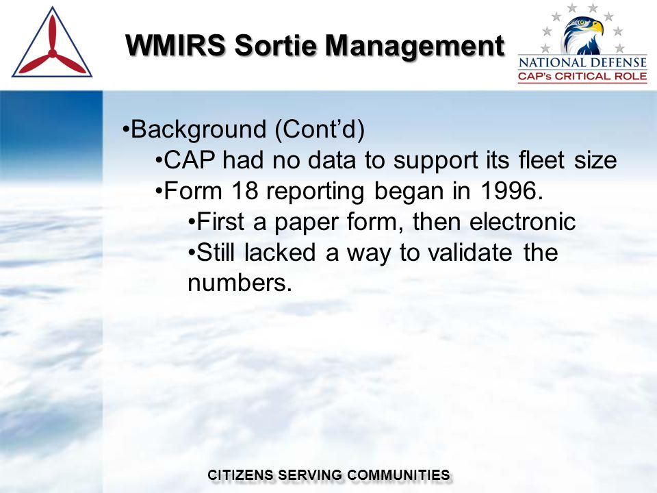 WMIRS Sortie Management WMIRS Sortie Management CITIZENS SERVING COMMUNITIES Background (Contd) CAP had no data to support its fleet size Form 18 reporting began in 1996.