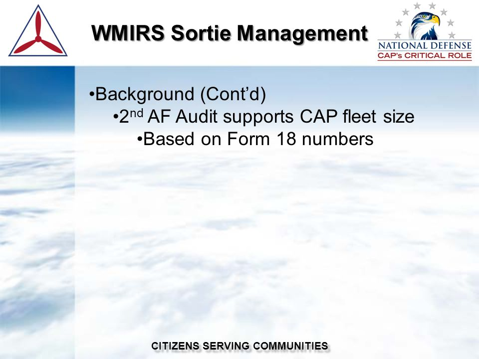 WMIRS Sortie Management WMIRS Sortie Management CITIZENS SERVING COMMUNITIES Background (Contd) 2 nd AF Audit supports CAP fleet size Based on Form 18 numbers