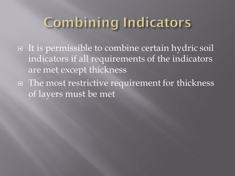 It is permissible to combine certain hydric soil indicators if all requirements of the indicators are met except thickness The most restrictive requir