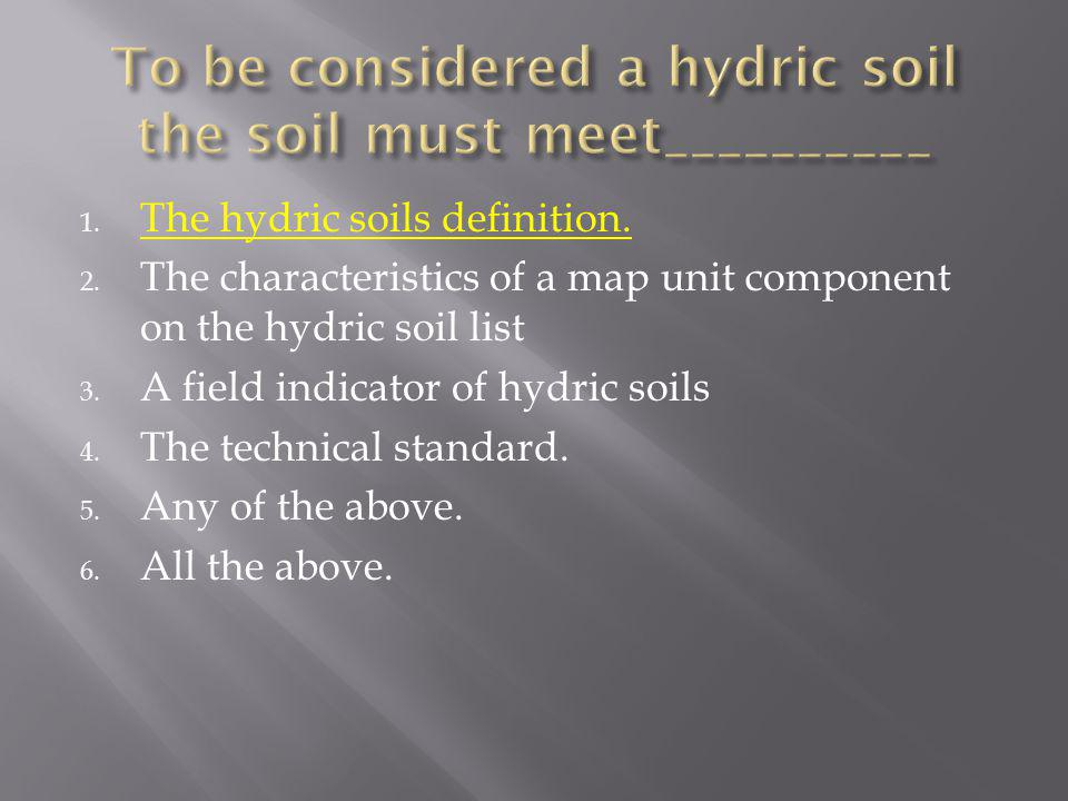 1. The hydric soils definition. 2. The characteristics of a map unit component on the hydric soil list 3. A field indicator of hydric soils 4. The tec