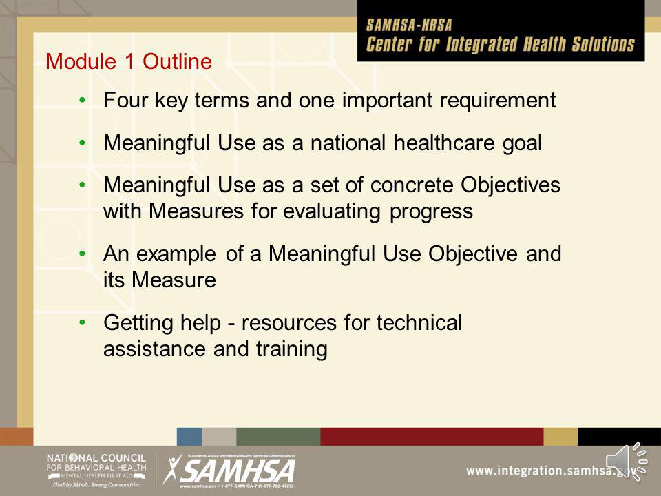 Module 1 Outline Four key terms and one important requirement Meaningful Use as a national healthcare goal Meaningful Use as a set of concrete Objectives with Measures for evaluating progress An example of a Meaningful Use Objective and its Measure Getting help - resources for technical assistance and training