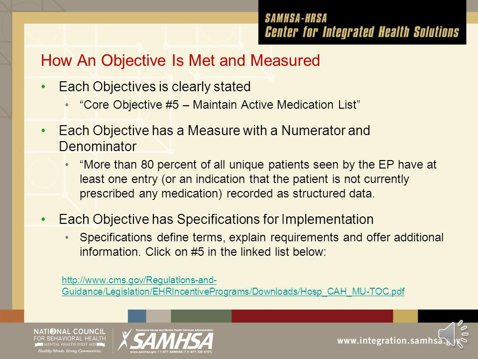 How An Objective Is Met and Measured Each Objectives is clearly stated Core Objective #5 – Maintain Active Medication List Each Objective has a Measure with a Numerator and Denominator More than 80 percent of all unique patients seen by the EP have at least one entry (or an indication that the patient is not currently prescribed any medication) recorded as structured data.