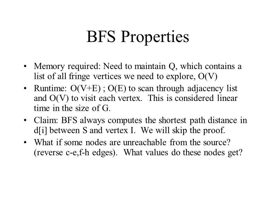 BFS Properties Memory required: Need to maintain Q, which contains a list of all fringe vertices we need to explore, O(V) Runtime: O(V+E) ; O(E) to scan through adjacency list and O(V) to visit each vertex.