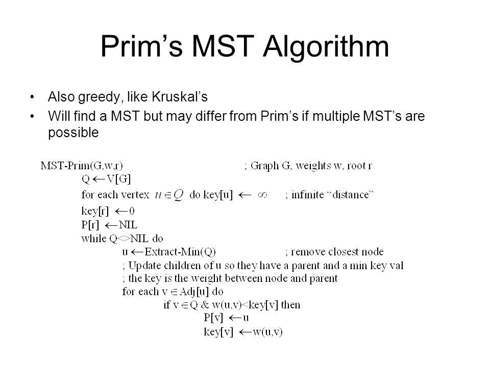 Prims MST Algorithm Also greedy, like Kruskals Will find a MST but may differ from Prims if multiple MSTs are possible