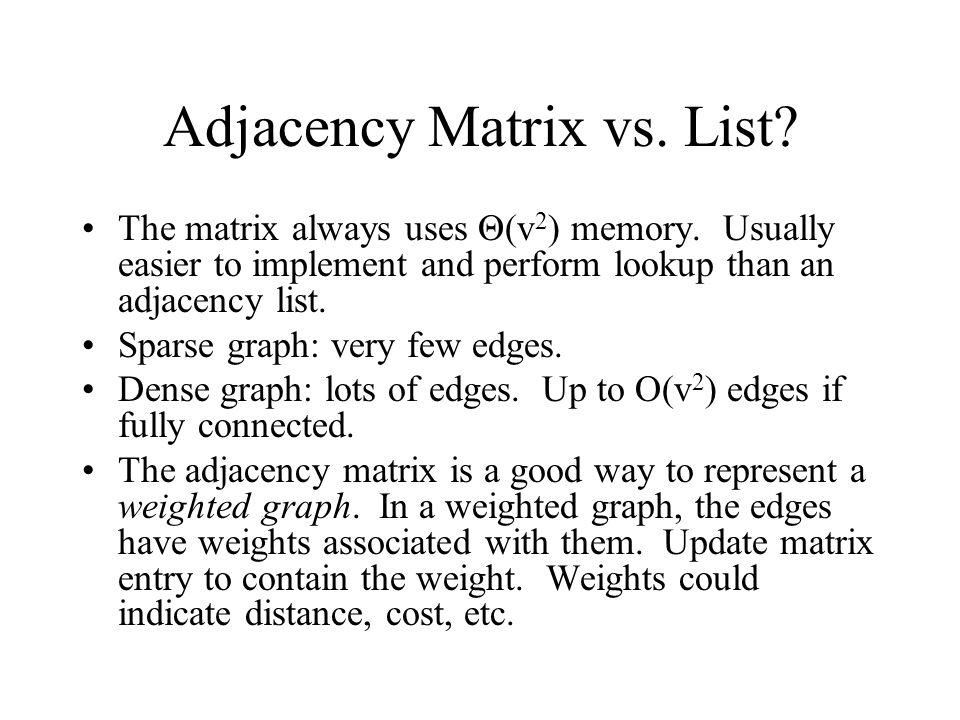 Adjacency Matrix vs. List? The matrix always uses Θ(v 2 ) memory. Usually easier to implement and perform lookup than an adjacency list. Sparse graph:
