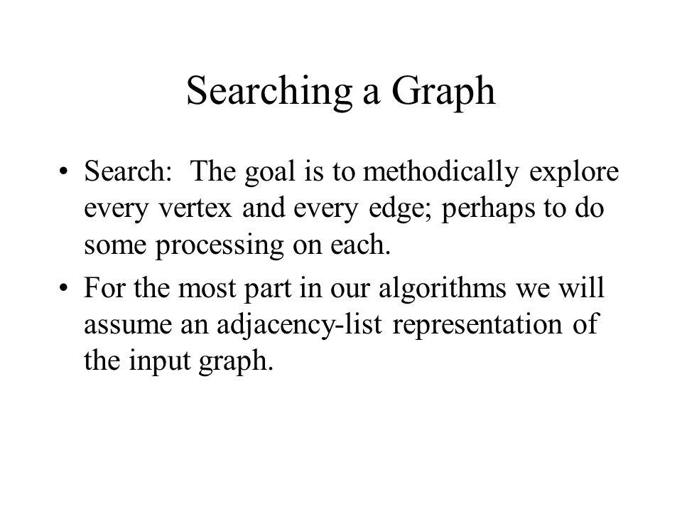 Searching a Graph Search: The goal is to methodically explore every vertex and every edge; perhaps to do some processing on each.