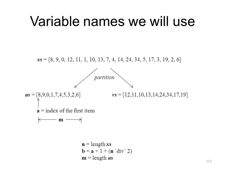 Variable names we will use 114 xs = [8, 9, 0, 12, 11, 1, 10, 13, 7, 4, 14, 24, 34, 5, 17, 3, 19, 2, 6] us = [8,9,0,1,7,4,5,3,2,6]vs = [12,11,10,13,14,24,34,17,19] a = index of the first item m n = length xs b = a + 1 + (n `div` 2) m = length us partition