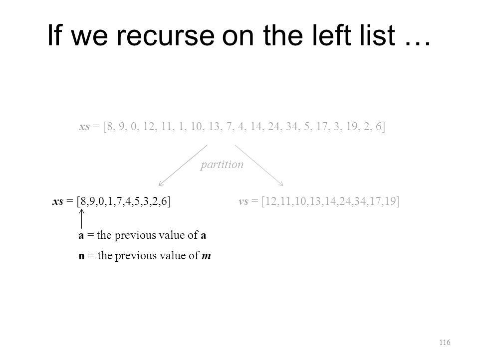 116 If we recurse on the left list … xs = [8, 9, 0, 12, 11, 1, 10, 13, 7, 4, 14, 24, 34, 5, 17, 3, 19, 2, 6] xs = [8,9,0,1,7,4,5,3,2,6]vs = [12,11,10,13,14,24,34,17,19] a = the previous value of a n = the previous value of m partition