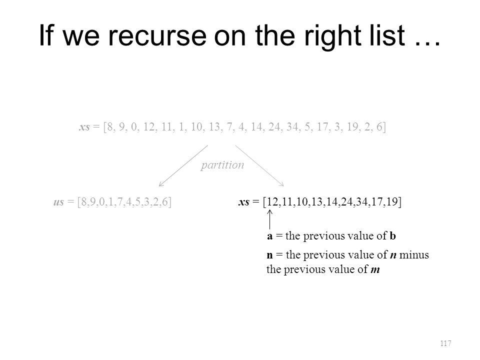 117 If we recurse on the right list … xs = [8, 9, 0, 12, 11, 1, 10, 13, 7, 4, 14, 24, 34, 5, 17, 3, 19, 2, 6] us = [8,9,0,1,7,4,5,3,2,6]xs = [12,11,10,13,14,24,34,17,19] a = the previous value of b n = the previous value of n minus the previous value of m partition