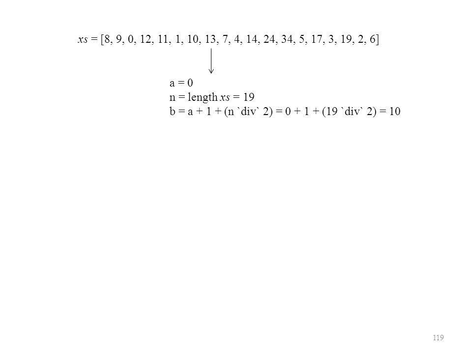 119 xs = [8, 9, 0, 12, 11, 1, 10, 13, 7, 4, 14, 24, 34, 5, 17, 3, 19, 2, 6] a = 0 n = length xs = 19 b = a + 1 + (n `div` 2) = 0 + 1 + (19 `div` 2) = 10