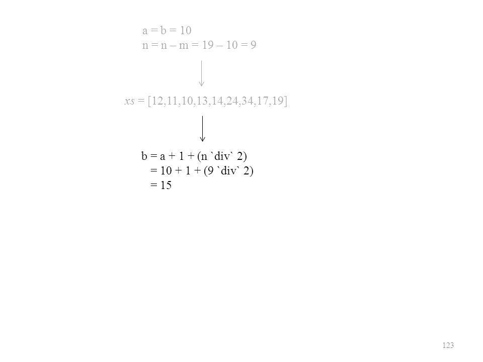 123 xs = [12,11,10,13,14,24,34,17,19] a = b = 10 n = n – m = 19 – 10 = 9 b = a + 1 + (n `div` 2) = 10 + 1 + (9 `div` 2) = 15