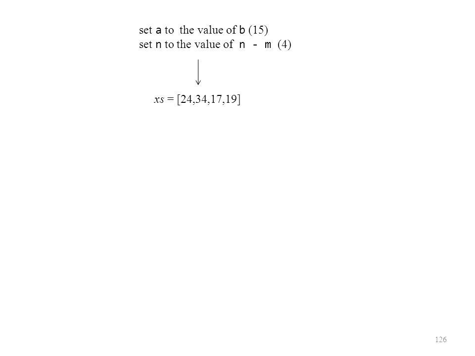 126 xs = [24,34,17,19] set a to the value of b (15) set n to the value of n - m (4)