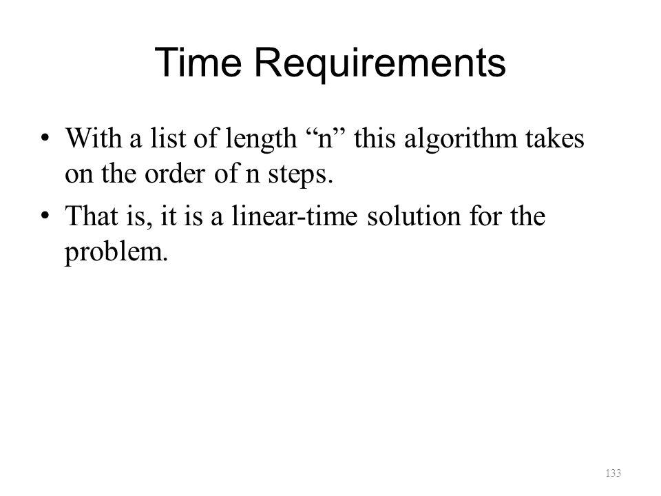 Time Requirements With a list of length n this algorithm takes on the order of n steps.