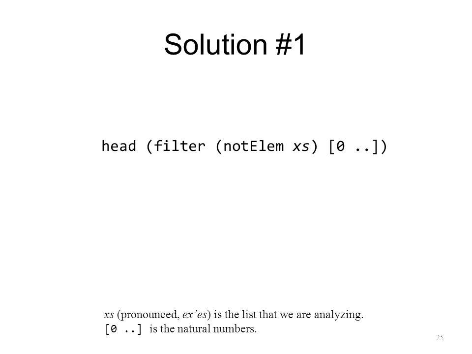 Solution #1 25 head (filter (notElem xs) [0..]) xs (pronounced, exes) is the list that we are analyzing.