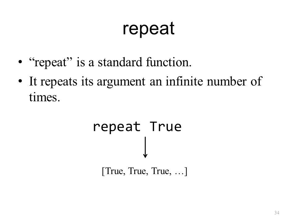 repeat repeat is a standard function. It repeats its argument an infinite number of times.