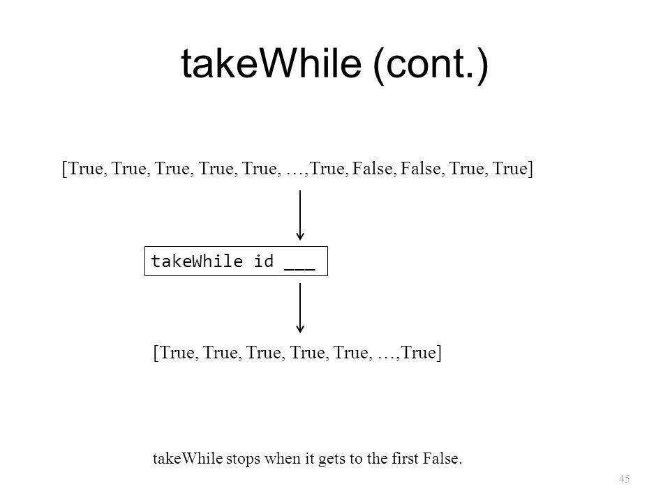 takeWhile (cont.) 45 takeWhile id ___ [True, True, True, True, True, …,True] [True, True, True, True, True, …,True, False, False, True, True] takeWhile stops when it gets to the first False.