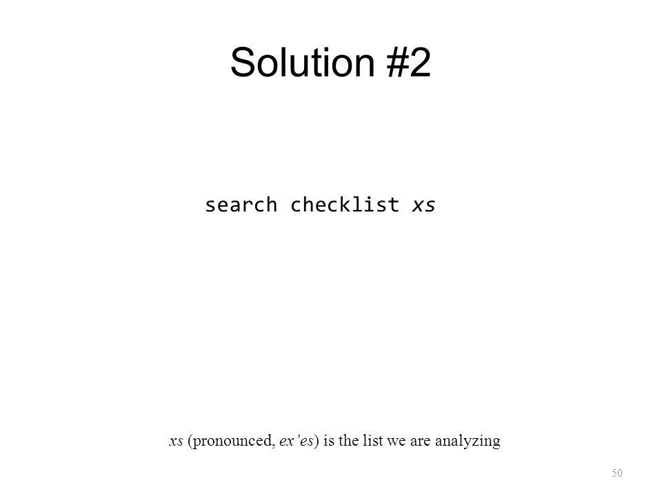 Solution #2 50 search checklist xs xs (pronounced, exes) is the list we are analyzing