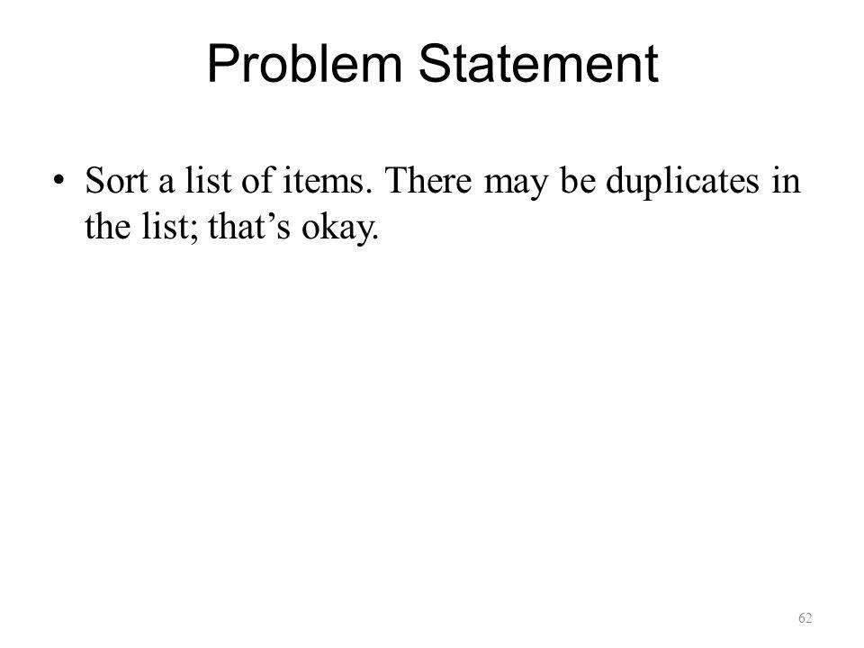 62 Problem Statement Sort a list of items. There may be duplicates in the list; thats okay.