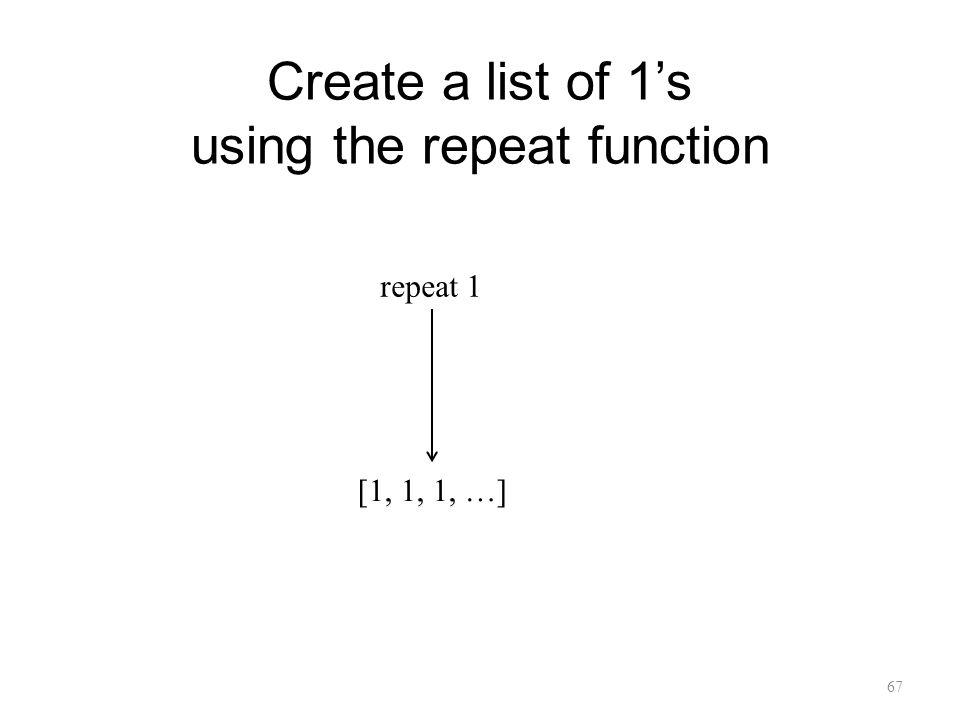 Create a list of 1s using the repeat function 67 repeat 1 [1, 1, 1, …]