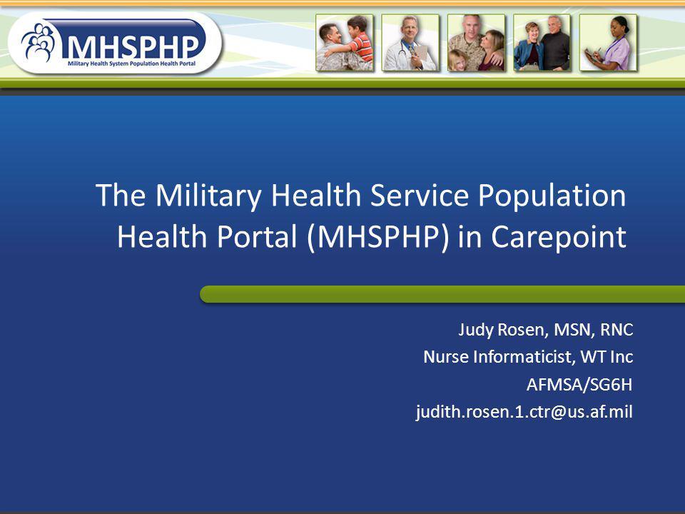 The Military Health Service Population Health Portal (MHSPHP) in Carepoint Judy Rosen, MSN, RNC Nurse Informaticist, WT Inc AFMSA/SG6H judith.rosen.1.