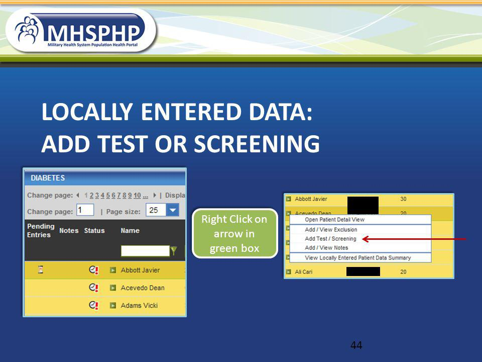 LOCALLY ENTERED DATA: ADD TEST OR SCREENING Right Click on arrow in green box 44