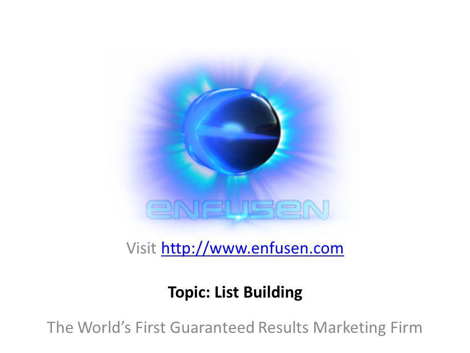 Visit http://www.enfusen.comhttp://www.enfusen.com The Worlds First Guaranteed Results Marketing Firm Topic: List Building